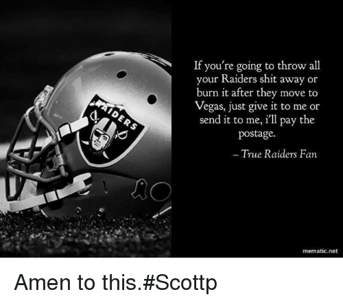 Memes, 🤖, and Just Giving: If you're going to throw all  your Raiders shit away or  burn it after they move to  Vegas, just give it to me or  send it to me, ill pay the  postage.  True Raiders Fan  mematic net Amen to this.#Scottp