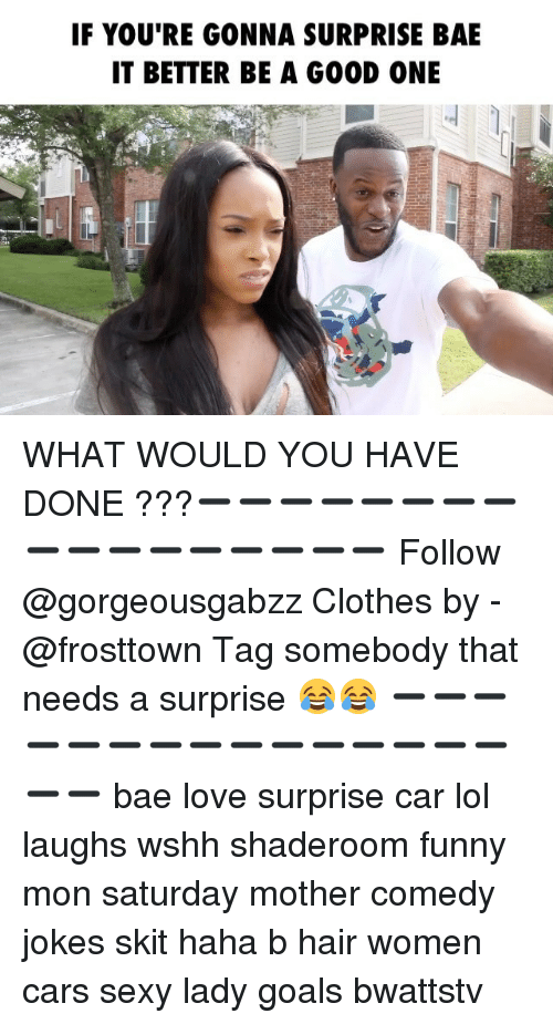 Bae, Cars, and Clothes: IF YOU'RE GONNA SURPRISE BAE  IT BETTER BE A G00D ONE WHAT WOULD YOU HAVE DONE ???➖➖➖➖➖➖➖➖➖➖➖➖➖➖➖➖➖ Follow @gorgeousgabzz Clothes by - @frosttown Tag somebody that needs a surprise 😂😂 ➖➖➖➖➖➖➖➖➖➖➖➖➖➖➖➖➖ bae love surprise car lol laughs wshh shaderoom funny mon saturday mother comedy jokes skit haha b hair women cars sexy lady goals bwattstv