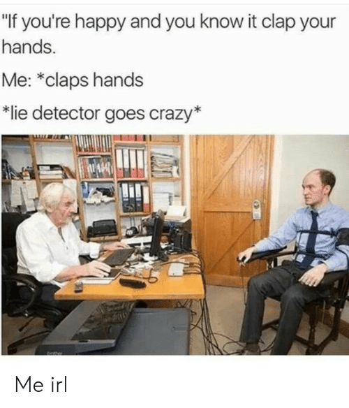 """lie detector: """"If you're happy and you know it clap your  hands.  Me: *claps hands  lie detector goes crazy* Me irl"""