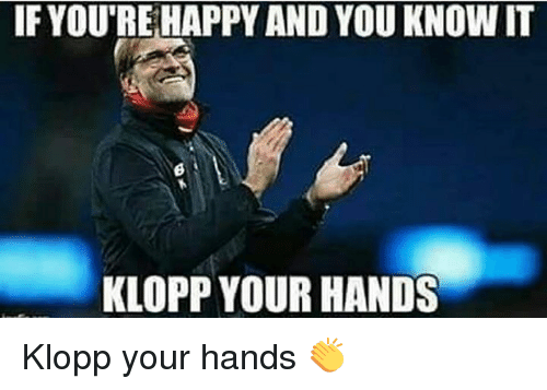 Memes, 🤖, and You Know It: IF YOURE HAPPY AND YOU KNOW IT  KLOPP YOUR HANDS Klopp your hands 👏