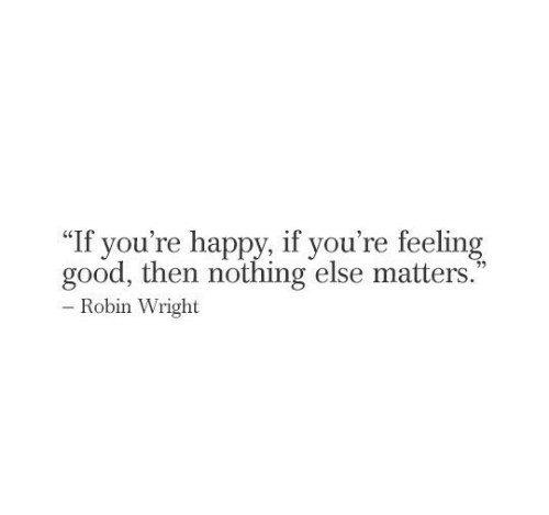 "Good, Happy, and Robin: ""If you're happy, if you're feeling  good, then nothing else matters.  - Robin Wright"