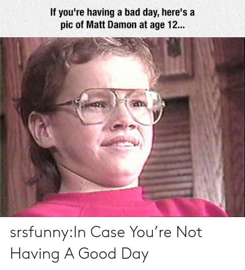 if youre having a bad day: If you're having a bad day, here's a  pic of Matt Damon at age 12.. srsfunny:In Case You're Not Having A Good Day
