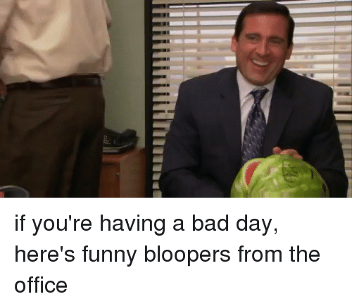 blooper: if you're having a bad day, here's funny bloopers from the office