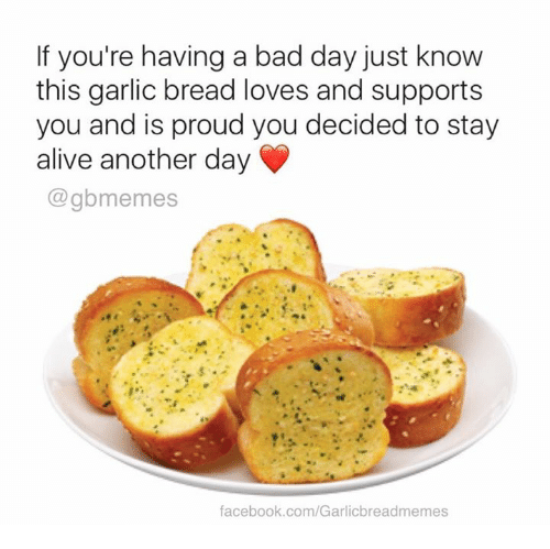staying alive: If you're having a bad day just know  this garlic bread loves and supports  you and is proud you decided to stay  alive another day  gbmemes  facebook.com/Garlicbreadmemes