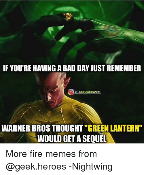 "Green Lantern: IF YOU'RE HAVING A BAD DAY JUST REMEMBER  @ GEEK.HEROES  WARNER BROS THOUGHT ""GREEN LANTERN""  WOULD GET A SEQUEL More fire memes from @geek.heroes -Nightwing"