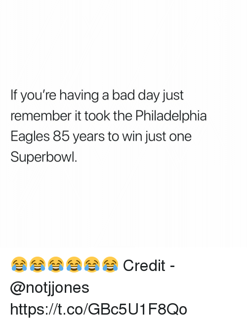 if youre having a bad day: If you're having a bad day just  remember it took the Philadelphia  Eagles 85 years to win just one  Superbowl 😂😂😂😂😂😂  Credit - @notjjones https://t.co/GBc5U1F8Qo