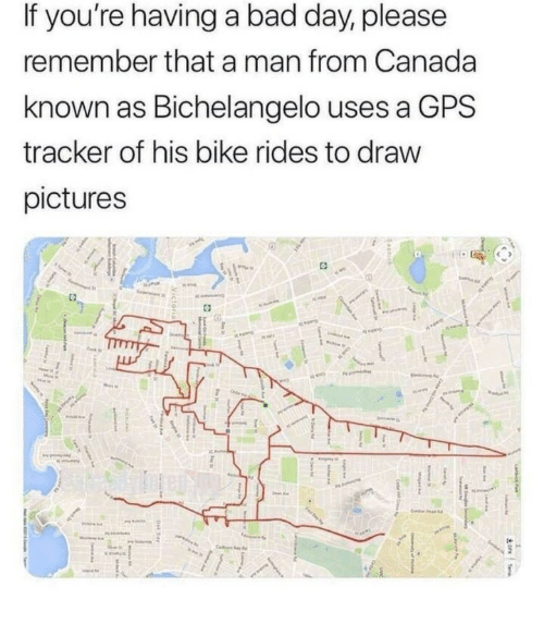 if youre having a bad day: If you're having a bad day, please  remember that a man from Canada  known as Bichelangelo uses a GPS  tracker of his bike rides to draw  pictures
