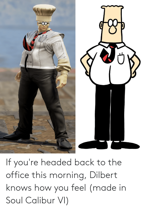 The Office, Office, and Dilbert: If you're headed back to the office this morning, Dilbert knows how you feel (made in Soul Calibur VI)