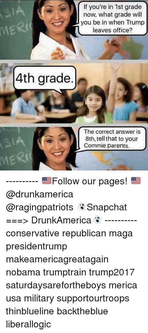 Memes, Parents, and Office: If you're in 1st grade  now, what grade wil  you be in when Trump  leaves office?  IA  MERI  4th grade.  The correct answer is  8th, tell that to your  Commie parents.  MERI ---------- 🇺🇸Follow our pages! 🇺🇸 @drunkamerica @ragingpatriots 👻Snapchat ===> DrunkAmerica👻 ---------- conservative republican maga presidentrump makeamericagreatagain nobama trumptrain trump2017 saturdaysarefortheboys merica usa military supportourtroops thinblueline backtheblue liberallogic