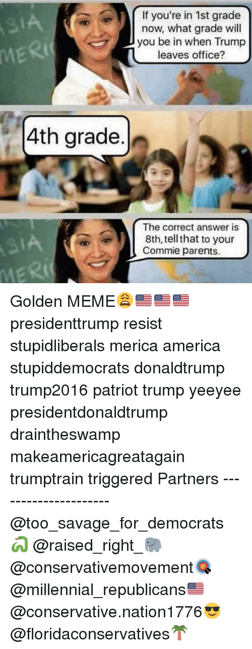 America, Meme, and Memes: If you're in 1st grade  now, what grade wil  you be in when Trump  leaves office?  Ric  4th grade.  The correct answer is  8th, tell that to your  Commie parents.  MER Golden MEME😩🇺🇸🇺🇸🇺🇸 presidenttrump resist stupidliberals merica america stupiddemocrats donaldtrump trump2016 patriot trump yeeyee presidentdonaldtrump draintheswamp makeamericagreatagain trumptrain triggered Partners --------------------- @too_savage_for_democrats🐍 @raised_right_🐘 @conservativemovement🎯 @millennial_republicans🇺🇸 @conservative.nation1776😎 @floridaconservatives🌴