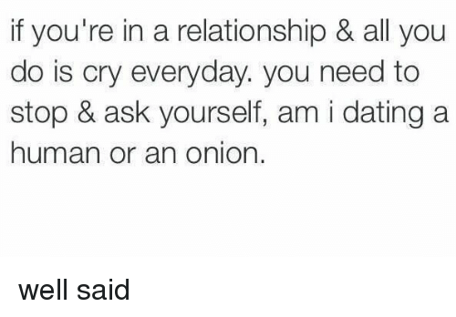 Girl Memes, Human, and Onions: if you're in a relationship & all you  do is cry everyday. you need to  stop & ask yourself, am i dating a  human or an onion. well said