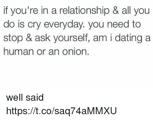 Dating, Onion, and Girl Memes: if you're in a relationship & all you  do is cry everyday. you need to  stop & ask yourself, am i dating a  human or an onion. well said https://t.co/saq74aMMXU