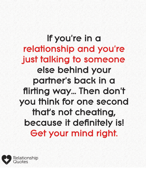Cheating, Definitely, and Memes: If you're in a  relationship and you're  just talking to someone  else behind your  partner's back in a  flirting way... Then don't  you think for one second  that's not cheating,  because it definitely is!  Get your mind right.  Relationship  Quotes