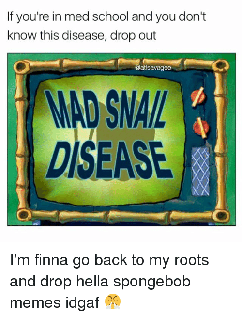 Memes, School, and SpongeBob: If you're in med school and you don't  know this disease, drop out  atlsavagee  DISEASE I'm finna go back to my roots and drop hella spongebob memes idgaf 😤