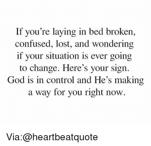 Confused, God, and Memes: If you're laying in bed broken,  confused, lost, and wondering  if your situation is ever going  to change. Here's your sign.  God is in control and He's making  a way for you right now. Via:@heartbeatquote