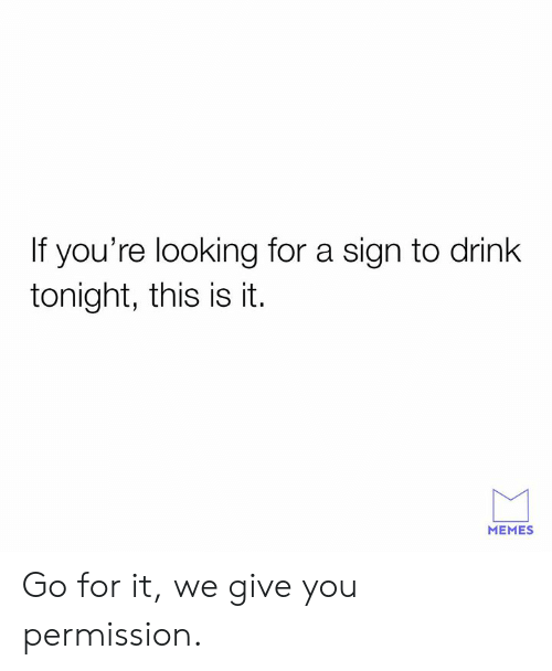 It Memes: If you're looking for a sign to drink  tonight, this is it.  MEMES Go for it, we give you permission.