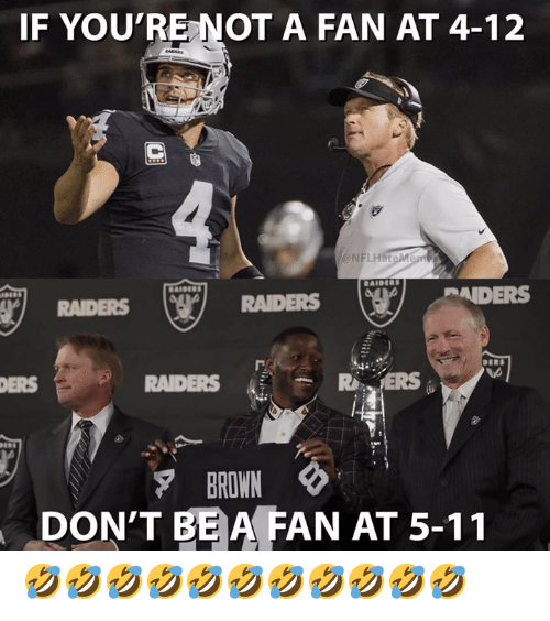 5 11: IF YOU'RE NOT A FAN AT 4-12  @NFLHateMer  AIDERS  RAIDERS  RAIDERS  ERS  RAIDERS  BROWN  DON'T BE A FAN AT 5-11 🤣🤣🤣🤣🤣🤣🤣🤣🤣🤣🤣
