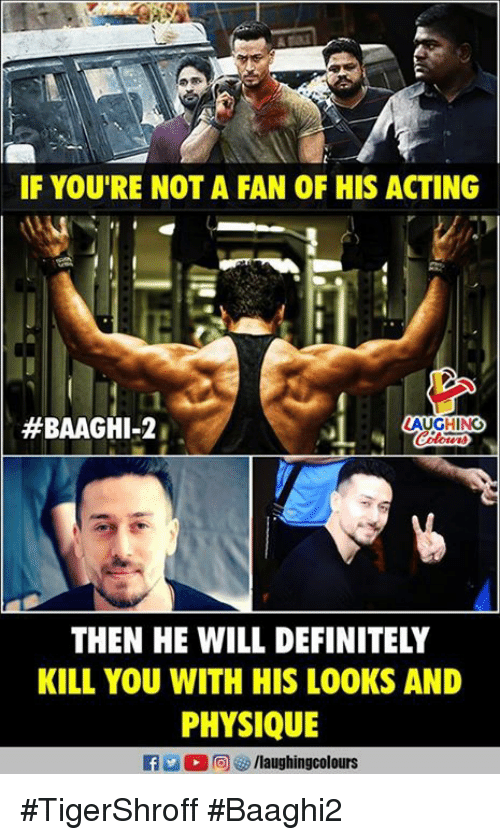 Definitely, Acting, and Indianpeoplefacebook: IF YOU'RE NOT A FAN OF HIS ACTING  #BAAGHI-2  AUGHING  THEN HE WILL DEFINITELY  KILL YOU WITH HIS LOOKS AND  PHYSIQUE #TigerShroff  #Baaghi2