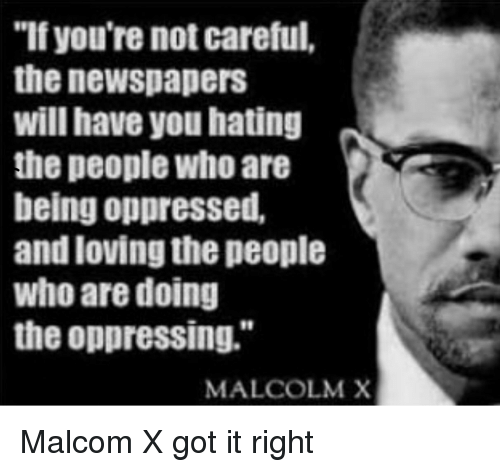 "malcom x: ""If you're not careful,  the newspapers  will have you hating  the people who are  being oppressed,  and loving the people  who are doing  the oppressing.""  MALCOLM X"