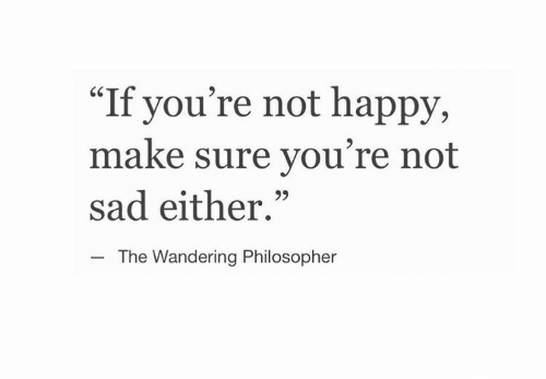 """wandering: """"If you're not happy,  make sure you're not  sad either.""""  CS  The Wandering Philosopher"""