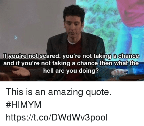 Memes, Amazing, and Hell: If you're not scared, vou're not taking a chance  and if you're not taking a chance then what the  hell are you doing? This is an amazing quote. #HIMYM https://t.co/DWdWv3pool