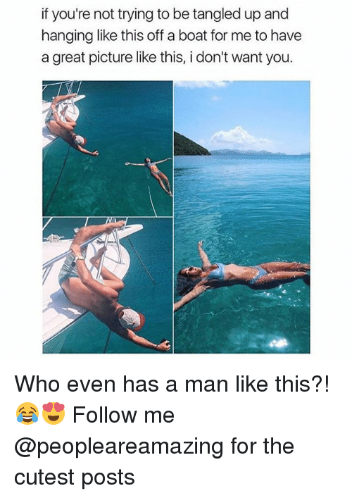 Memes, Tangled, and Boat: if you're not trying to be tangled up and  hanging like this off a boat for me to havee  a great picture like this, i don't want you. Who even has a man like this?! 😂😍 Follow me @peopleareamazing for the cutest posts