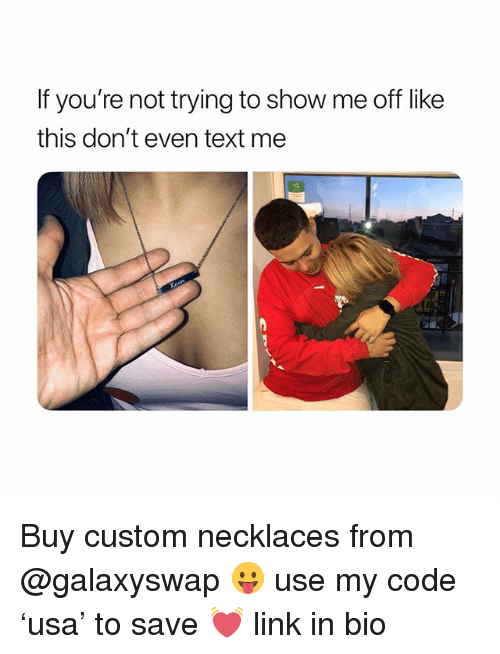 Link, Text, and Girl Memes: If you're not trying to show me off like  this don't even text me Buy custom necklaces from @galaxyswap 😛 use my code 'usa' to save 💓 link in bio