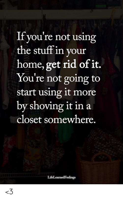 the stuff: If you're not using  the stuff in your  home, get rid of it.  You're not going to  start using it more  by shoving it in a  closet somewhere.  LifeLearnedFeelings <3