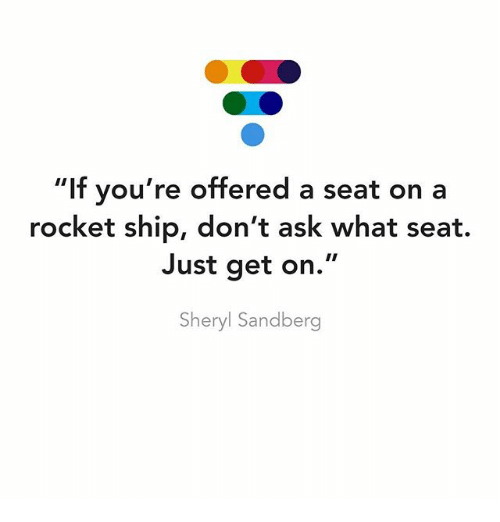 """rocket ships: """"If you're offered a seat on a  rocket ship, don't ask what seat.  Just get on  Sheryl Sandberg"""