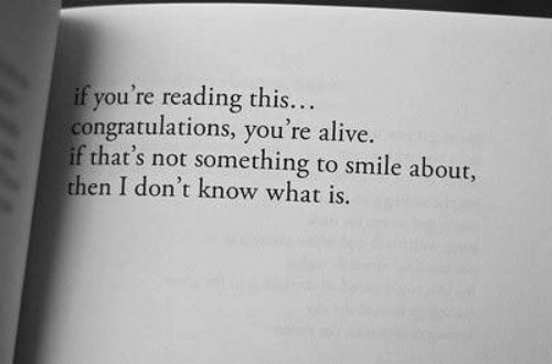 If Youre Reading This: if you're reading this.  congratulations, you're alive.  if that's not something to smile about,  then I don't know what is.