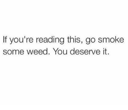 If Youre Reading This: If you're reading this, go smoke  some weed. You deserve it.