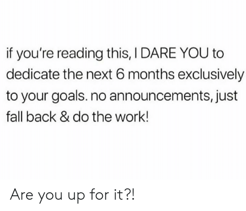 If Youre Reading This: if you're reading this, I DARE YOU to  dedicate the next 6 months exclusively  to your goals. no announcements, just  fall back & do the work! Are you up for it?!