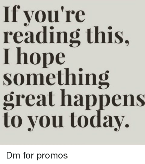 If Youre Reading This: If you're  reading this.  I hope  something  great happens  to you today. Dm for promos