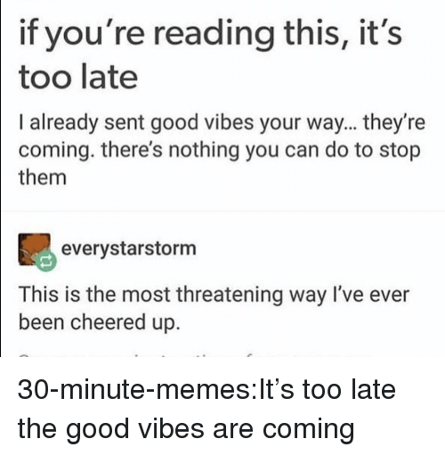 Good Vibes: if you're reading this, it's  too late  I already sent good vibes your way... they're  coming. there's nothing you can do to stop  them  90  everystarstorm  This is the most threatening way I've ever  been cheered up. 30-minute-memes:It's too late the good vibes are coming