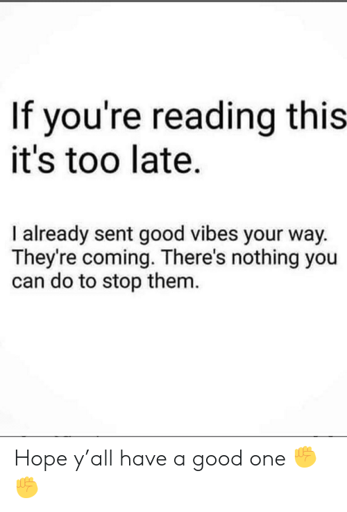 Good Vibes: If you're reading this  it's too late.  I already sent good vibes your way  They're coming. There's nothing you  can do to stop them Hope y'all have a good one ✊✊