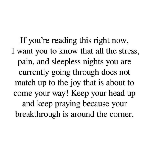 keep your head up: If you're reading this right now,  I want you to know that all the stress,  pain, and sleepless nights you are  currently going through does not  match up to the joy that is about to  come your way! Keep your head up  and keep praying because your  breakthrough is around the corner