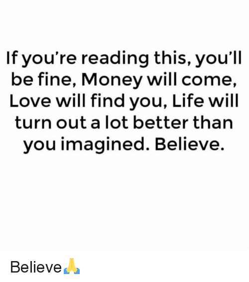 If Youre Reading This: If you're reading this, you'll  be fine, Money will come,  Love will find you, Life will  turn out a lot better than  you imagined. Believe. Believe🙏