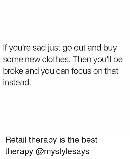 Broked: If you're sad just go out and buy  some new clothes. Then you'll be  broke and you can focus on that  instead Retail therapy is the best therapy @mystylesays