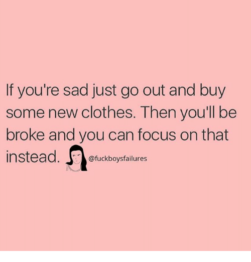 Broked: If you're sad just go out and buy  some new clothes. Then you'll be  broke and you can focus on that  nstead. ofuckboysfailures  instead. uckboy