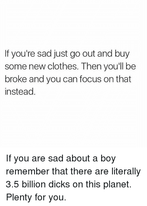 Girl Memes: If you're sad just go out and buy  some new clothes. Then you'll be  broke and you can focus on that  instead If you are sad about a boy remember that there are literally 3.5 billion dicks on this planet. Plenty for you.