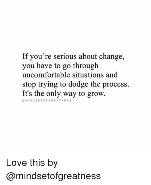 Love, Memes, and Dodge: If you're serious about change,  you have to go through  uncomfortable situations and  stop trying to dodge the process.  It's the only way to grow.  @MINDSETOFGREATNESS Love this by @mindsetofgreatness