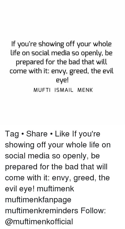 Bad, Life, and Memes: If you're showing off your whole  life on social media so openly, be  prepared for the bad that will  come with it: envy, greed, the evil  eye!  MUFTI ISMAIL MENK Tag • Share • Like If you're showing off your whole life on social media so openly, be prepared for the bad that will come with it: envy, greed, the evil eye! muftimenk muftimenkfanpage muftimenkreminders Follow: @muftimenkofficial