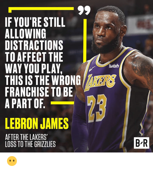 kers: IF YOU'RE STILL  ALLOWING  DISTRACTIONS  TO AFFECTTHE  WAY YOU PLAY,  THIS IS THE WRONG  FRANCHISE TO BE  A PART OF  wish  8  KERS  LEBRON JAMES  AFTER THE LAKERS'  1  2  B-R  LOSS TO THE GRIZZLIES 😶