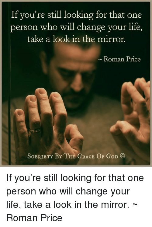God, Life, and Memes: If you're still looking for that one  person who will change your life,  take a look in the mirror.  Roman Price  SoBRIETY BY THE GRACE OF GoD If you're still looking for that one person who will change your life, take a look in the mirror.  ~ Roman Price