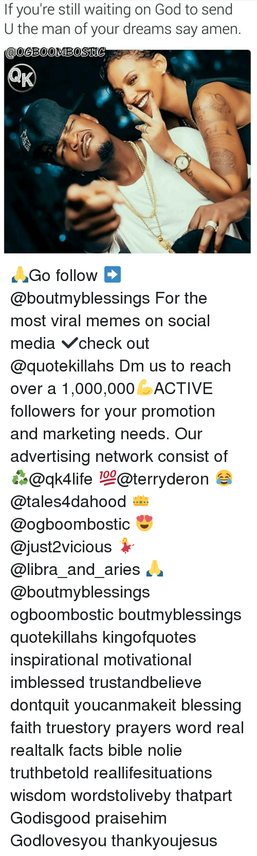 Advertise Network: If you're still waiting on God to send  U the man of your dreams say amen. 🙏Go follow ➡@boutmyblessings For the most viral memes on social media ✔check out @quotekillahs Dm us to reach over a 1,000,000💪ACTIVE followers for your promotion and marketing needs. Our advertising network consist of ♻@qk4life 💯@terryderon 😂@tales4dahood 👑@ogboombostic 😍@just2vicious 💃@libra_and_aries 🙏@boutmyblessings ogboombostic boutmyblessings quotekillahs kingofquotes inspirational motivational imblessed trustandbelieve dontquit youcanmakeit blessing faith truestory prayers word real realtalk facts bible nolie truthbetold reallifesituations wisdom wordstoliveby thatpart Godisgood praisehim Godlovesyou thankyoujesus