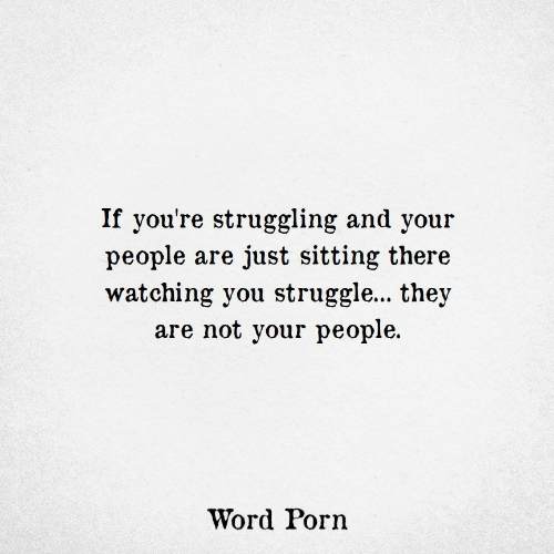 watching you: If you're struggling and your  people are just sitting there  watching you struggle... they  are not your people  Word Porn