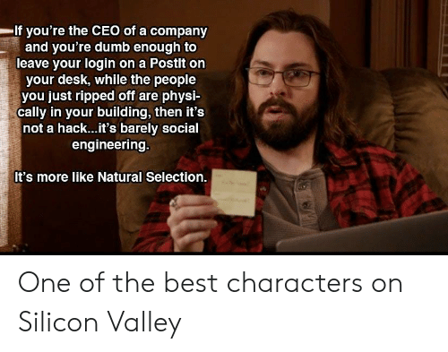 cally: If you're the CEO of a company  and you're dumb enough to  leave your login on a Postlt on  your desk, while the people  you just ripped off are physi-  cally in your building, then it's  not a hack...it's barely social  engineering.  It's more like Natural Selection. One of the best characters on Silicon Valley