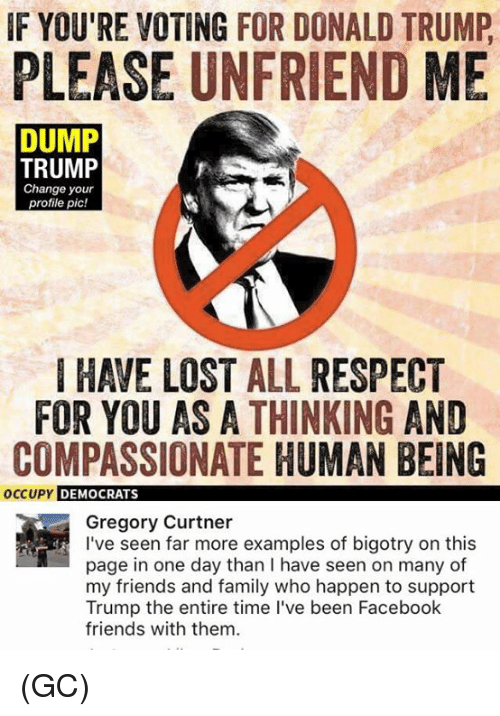 Trump: IF YOU'RE VOTING FOR DONALD TRUMP  PLEASE  UNFRIEND ME  DUMP  TRUMP  Change your  profile pic!  FOR YOU AS A THINKING  AND  COMPASSIONATE HUMAN BEING  OCCUPY  DEMOCRATS  Gregory Curtner  I've seen far more examples of bigotry on this  page in one day than l have seen on many of  my friends and family who happen to support  Trump the entire time I've been Facebook  friends with them. (GC)