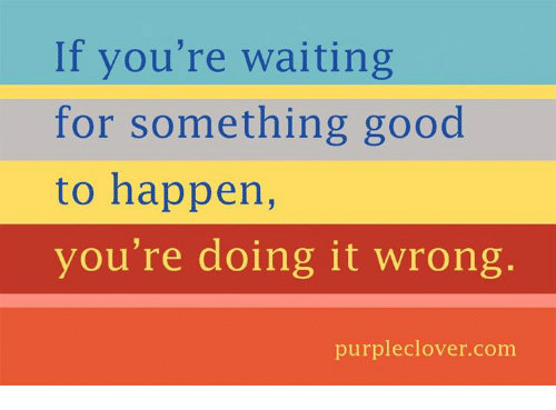 memes: If you're waiting  for something good  to happen,  you're doing it wrong  purple clover com