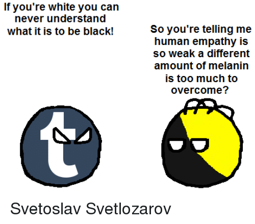 Your Telling Me: If you're white you can  never understand  what it is to be black!  So you're telling me  human empathy is  so weak a different  amount of melanin  is too much to  overcome? Svetoslav Svetlozarov